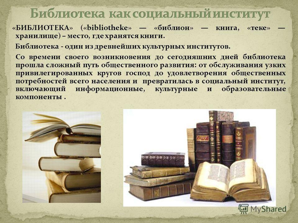 «БИБЛИОТЕКА» («bibliotheke» «библион» книга, «теке» хранилище) – место, где хранятся книги. Библиотека - один из древнейших культурных институтов. Со времени своего возникновения до сегодняшних дней библиотека прошла сложный путь общественного развит