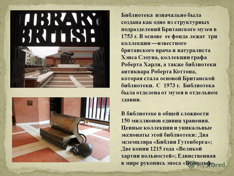 Библиотека изначально была создана как одно из структурных подразделений Британского музея в 1753 г. В основе ее фонда лежат три коллекции известного британского врача и натуралиста Хэнса Слоуна, коллекции графа Роберта Харли, а также библиотеки анти