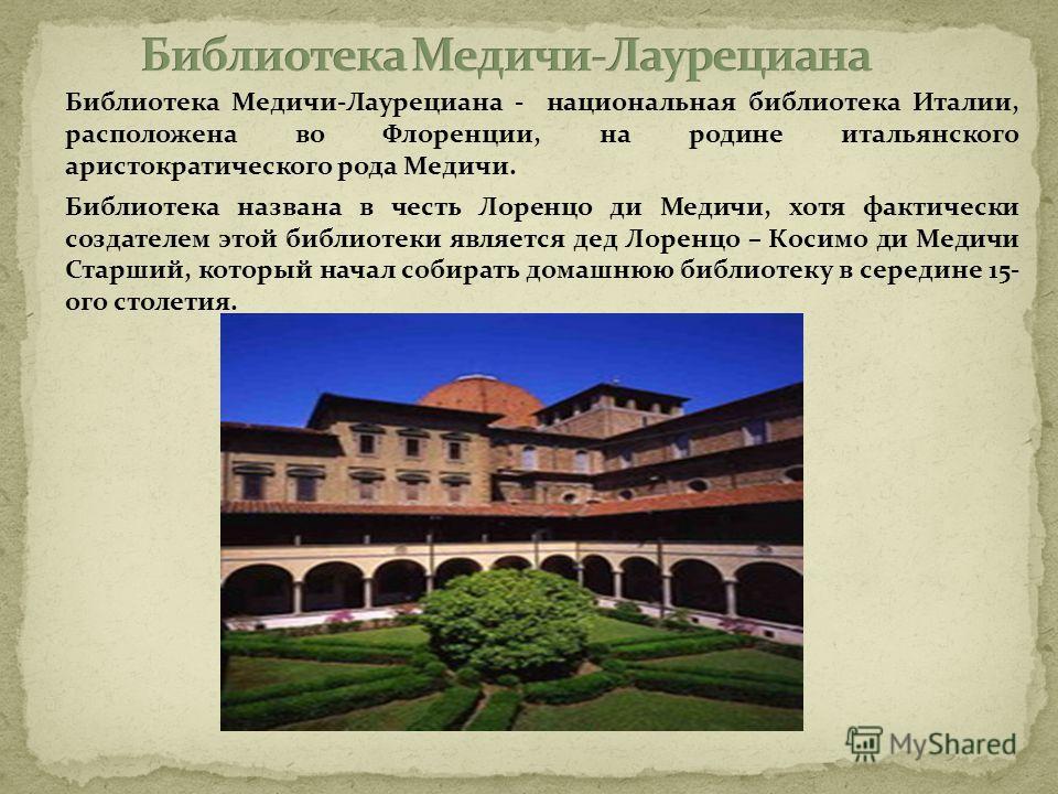Библиотека Медичи-Лаурециана - национальная библиотека Италии, расположена во Флоренции, на родине итальянского аристократического рода Медичи. Библиотека названа в честь Лоренцо ди Медичи, хотя фактически создателем этой библиотеки является дед Лоре