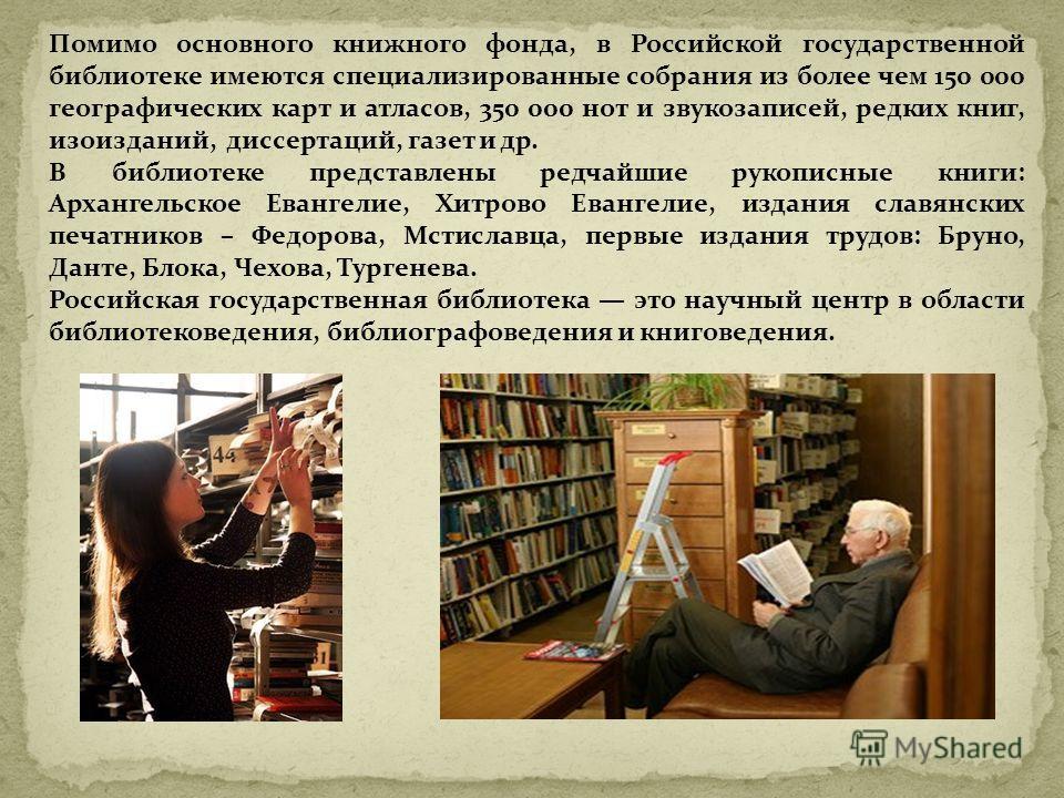 Помимо основного книжного фонда, в Российской государственной библиотеке имеются специализированные собрания из более чем 150 000 географических карт и атласов, 350 000 нот и звукозаписей, редких книг, изоизданий, диссертаций, газет и др. В библиотек