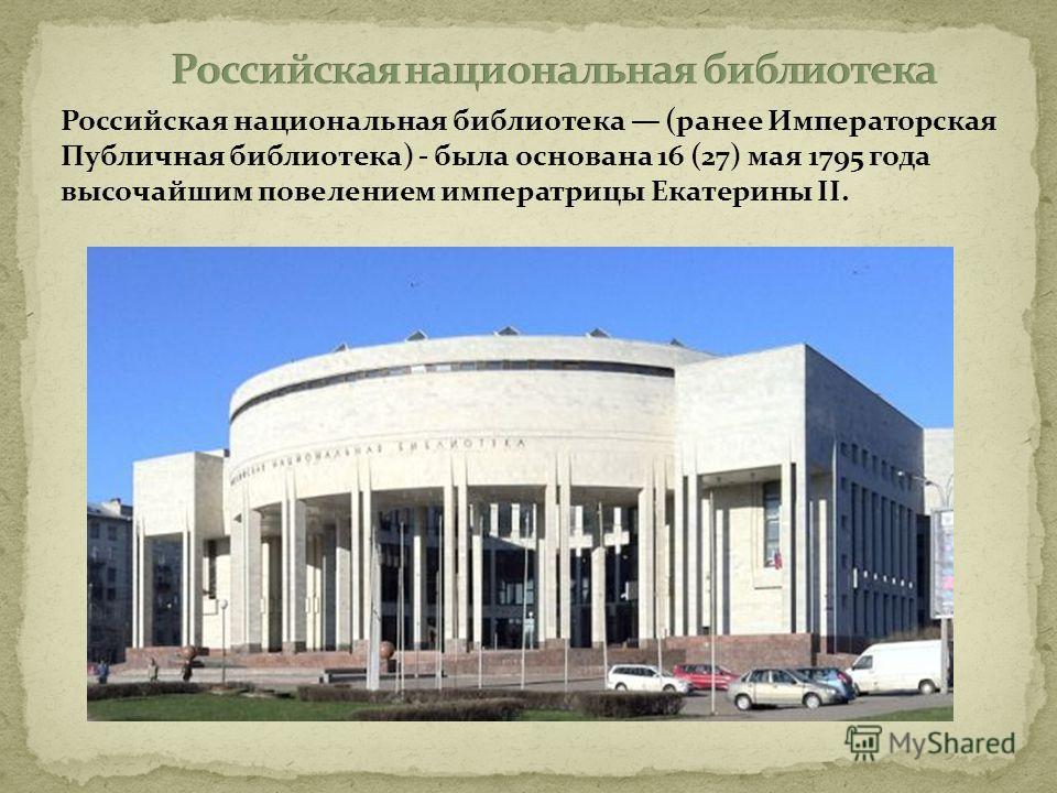 Российская национальная библиотека (ранее Императорская Публичная библиотека) - была основана 16 (27) мая 1795 года высочайшим повелением императрицы Екатерины II.
