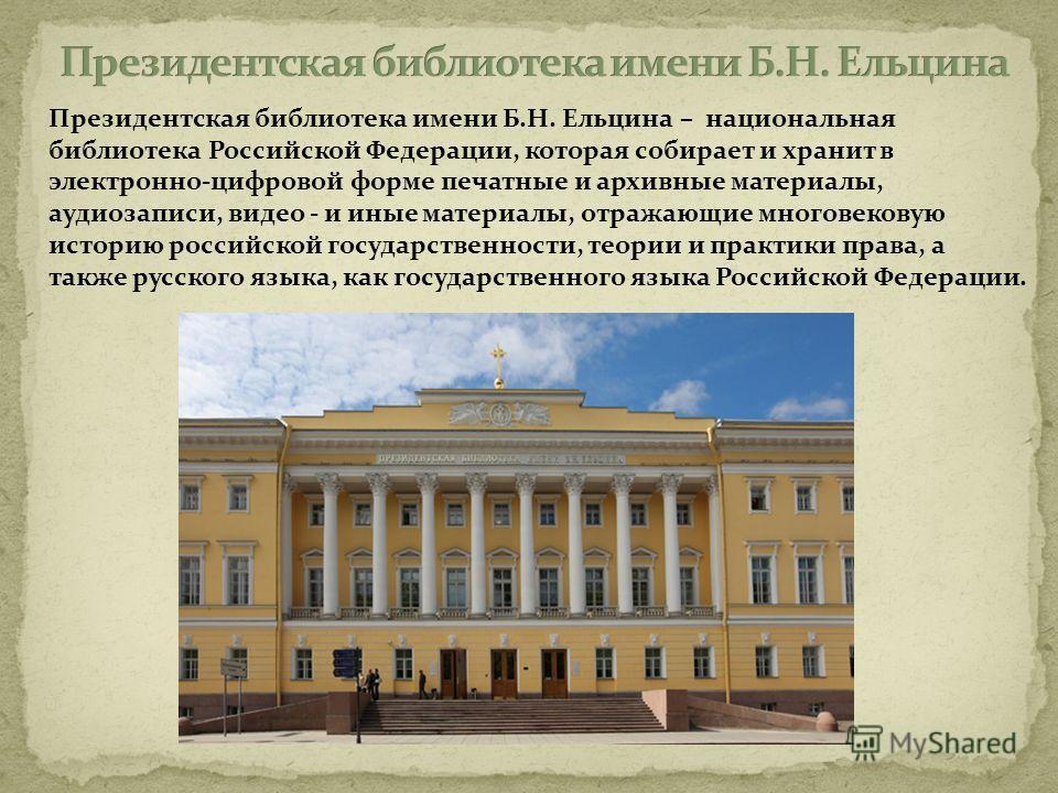 Президентская библиотека имени Б.Н. Ельцина – национальная библиотека Российской Федерации, которая собирает и хранит в электронно-цифровой форме печатные и архивные материалы, аудиозаписи, видео - и иные материалы, отражающие многовековую историю ро