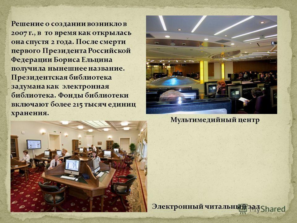 Электронный читальный зал Мультимедийный центр Решение о создании возникло в 2007 г., в то время как открылась она спустя 2 года. После смерти первого Президента Российской Федерации Бориса Ельцина получила нынешнее название. Президентская библиотека