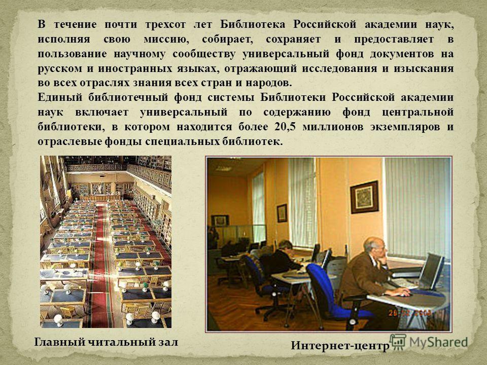 В течение почти трехсот лет Библиотека Российской академии наук, исполняя свою миссию, собирает, сохраняет и предоставляет в пользование научному сообществу универсальный фонд документов на русском и иностранных языках, отражающий исследования и изыс