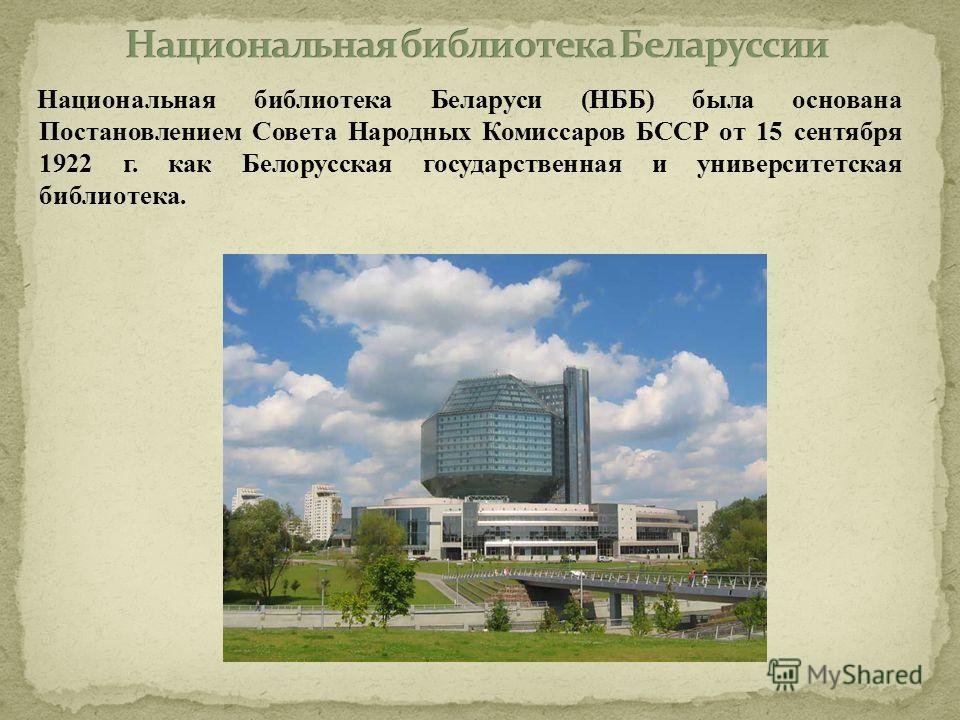 Национальная библиотека Беларуси (НББ) была основана Постановлением Совета Народных Комиссаров БССР от 15 сентября 1922 г. как Белорусская государственная и университетская библиотека.