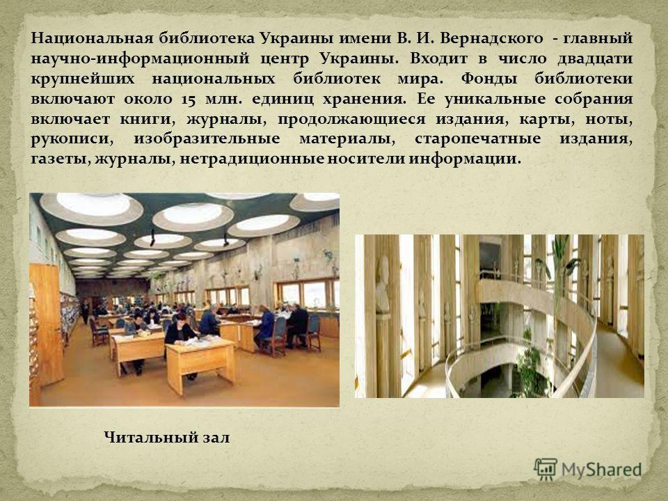 Национальная библиотека Украины имени В. И. Вернадского - главный научно-информационный центр Украины. Входит в число двадцати крупнейших национальных библиотек мира. Фонды библиотеки включают около 15 млн. единиц хранения. Ее уникальные собрания вкл
