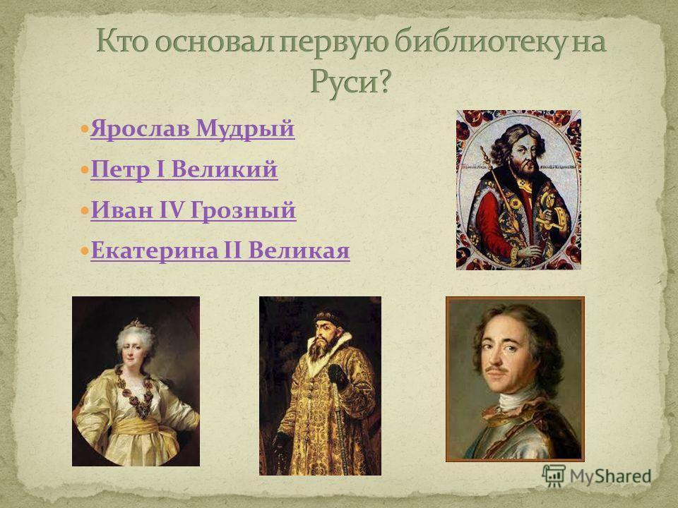 Ярослав Мудрый Петр I Великий Иван IV Грозный Екатерина II Великая
