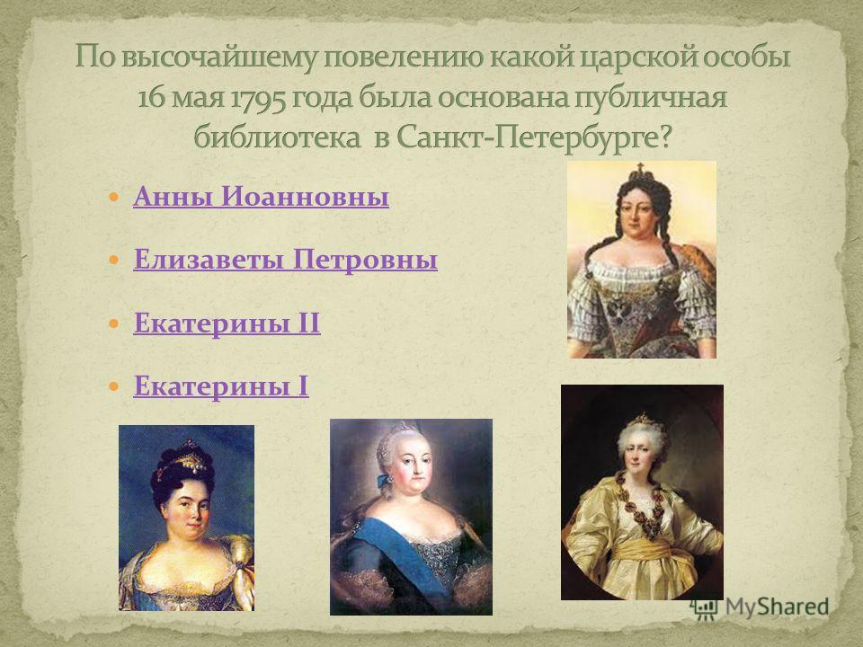 Анны Иоанновны Елизаветы Петровны Екатерины II Екатерины II Екатерины I