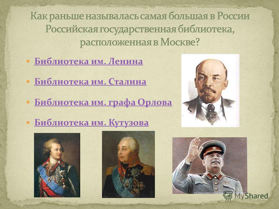Библиотека им. Ленина Библиотека им. Сталина Библиотека им. графа Орлова Библиотека им. Кутузова
