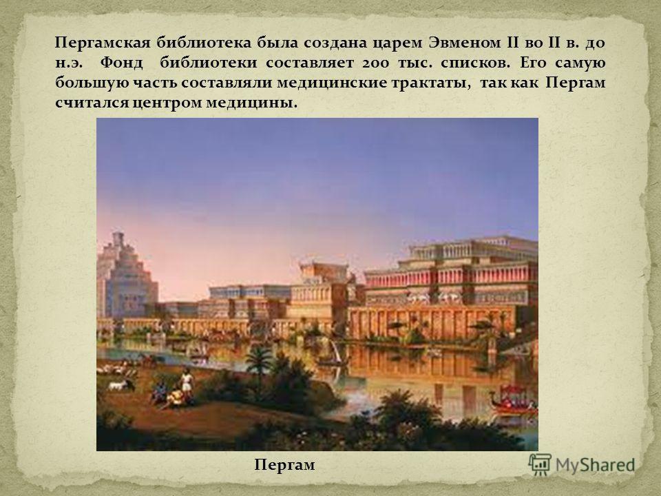 Пергамская библиотека была создана царем Эвменом II во II в. до н.э. Фонд библиотеки составляет 200 тыс. списков. Его самую большую часть составляли медицинские трактаты, так как Пергам считался центром медицины. Пергам