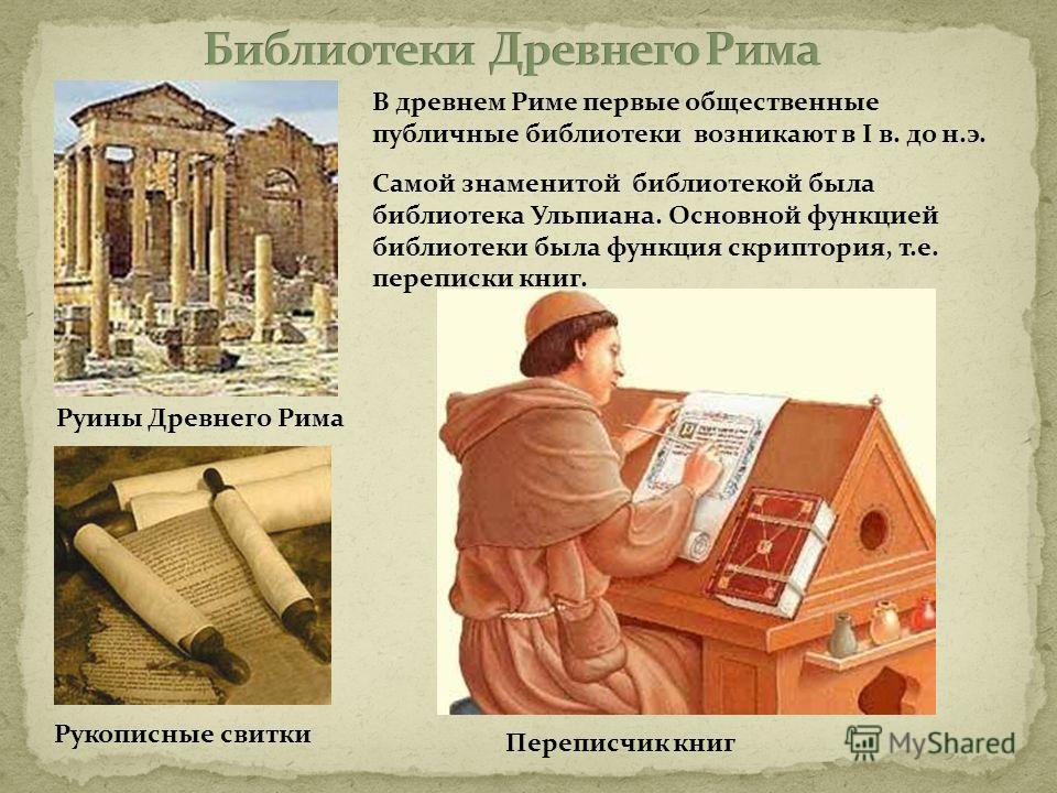 В древнем Риме первые общественные публичные библиотеки возникают в I в. до н.э. Самой знаменитой библиотекой была библиотека Ульпиана. Основной функцией библиотеки была функция скриптория, т.е. переписки книг. Переписчик книг Руины Древнего Рима Рук