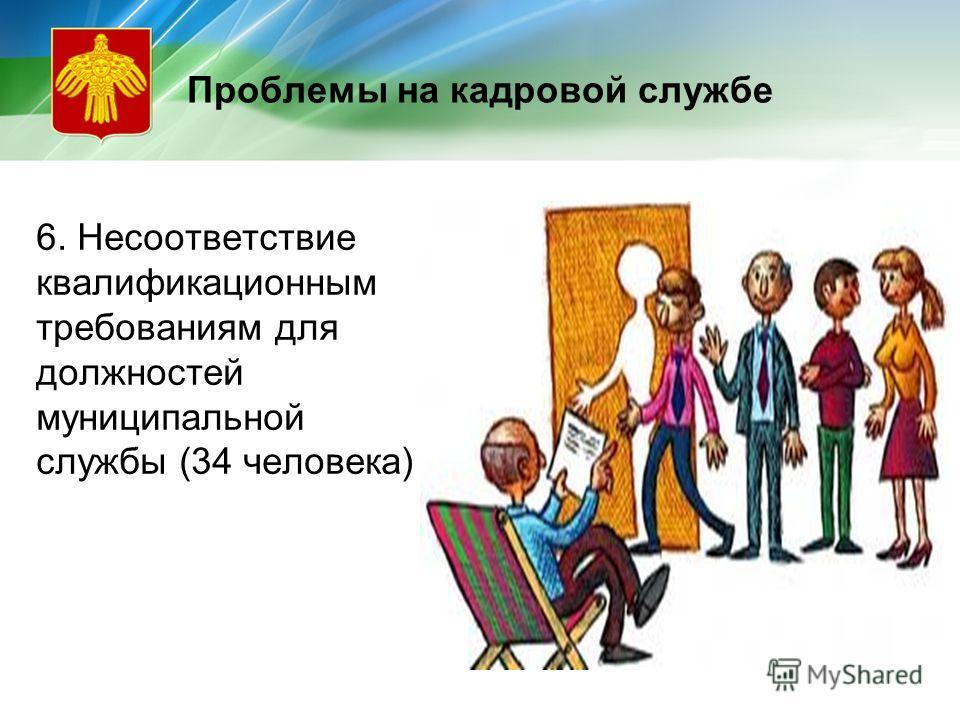 Проблемы на кадровой службе 6. Несоответствие квалификационным требованиям для должностей муниципальной службы (34 человека)
