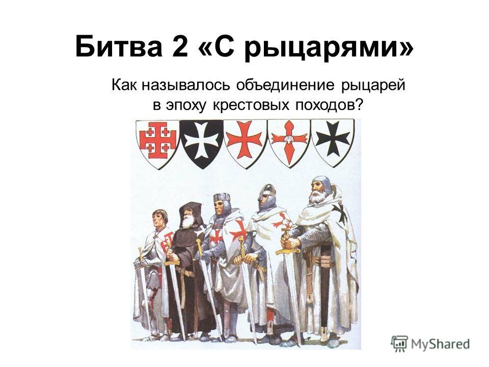 Как называлось объединение рыцарей в эпоху крестовых походов? Битва 2 «С рыцарями»