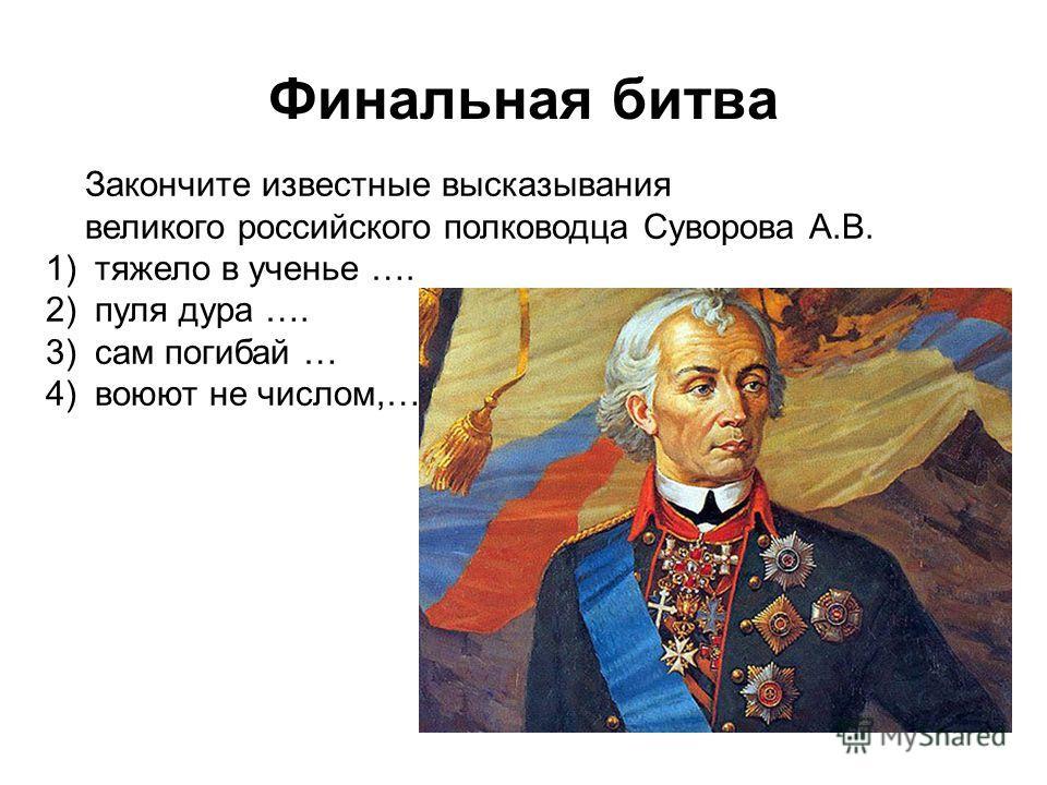 Закончите известные высказывания великого российского полководца Суворова А.В. 1) тяжело в ученье …. 2) пуля дура …. 3) сам погибай … 4) воюют не числом,… Финальная битва