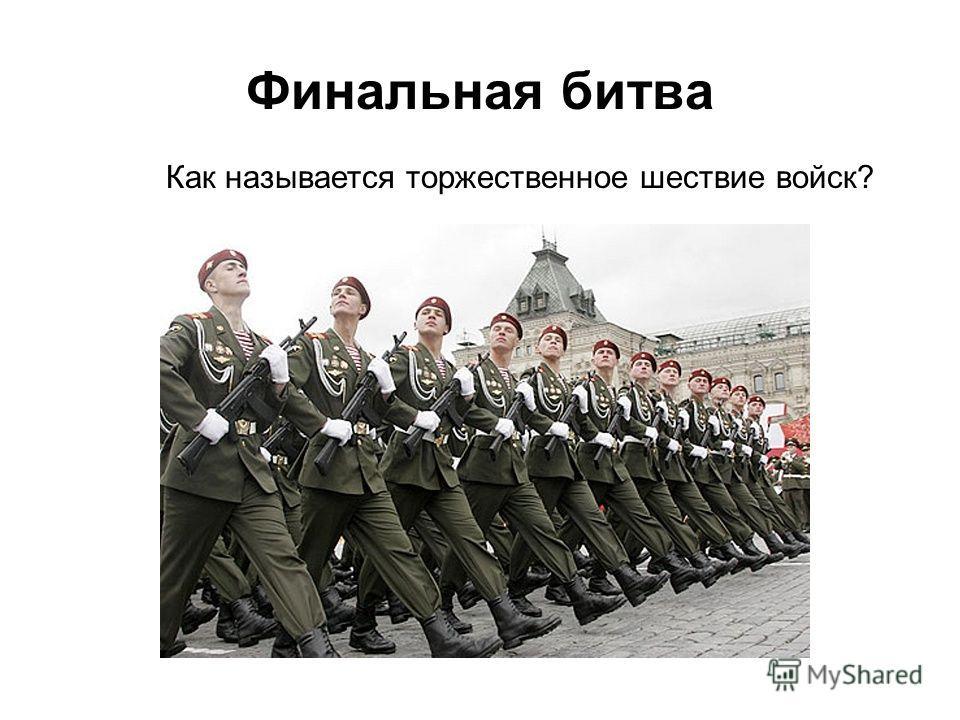 Как называется торжественное шествие войск? Финальная битва