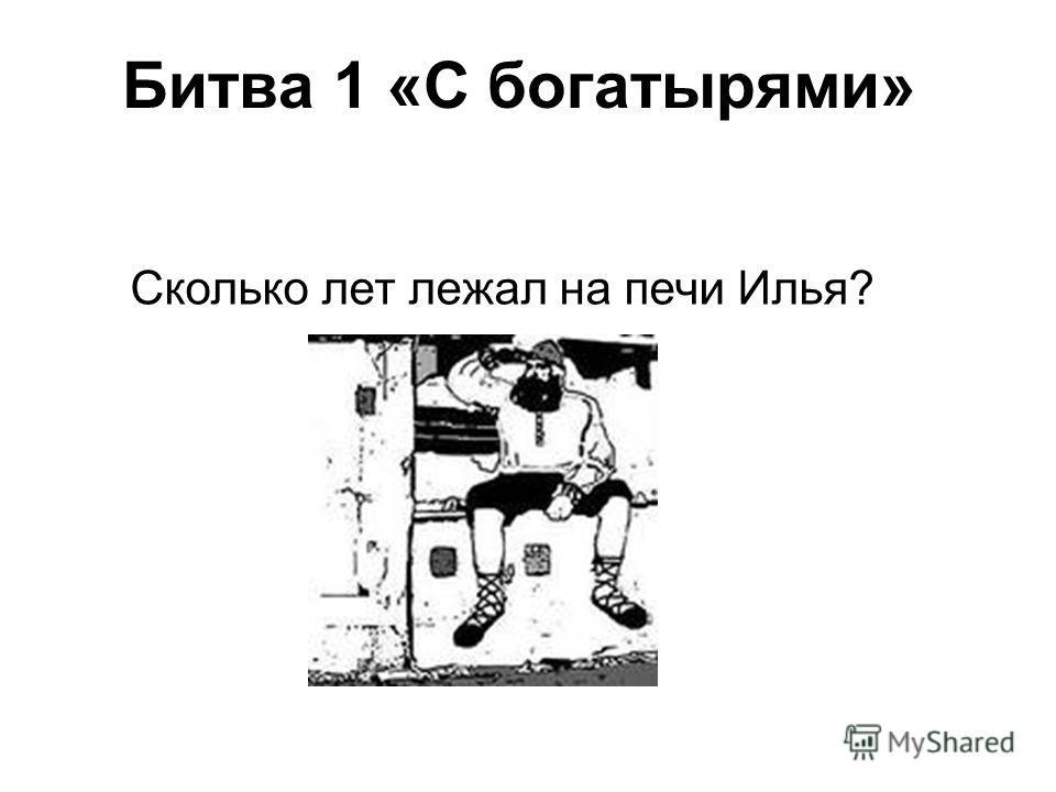 Битва 1 «С богатырями» Сколько лет лежал на печи Илья?