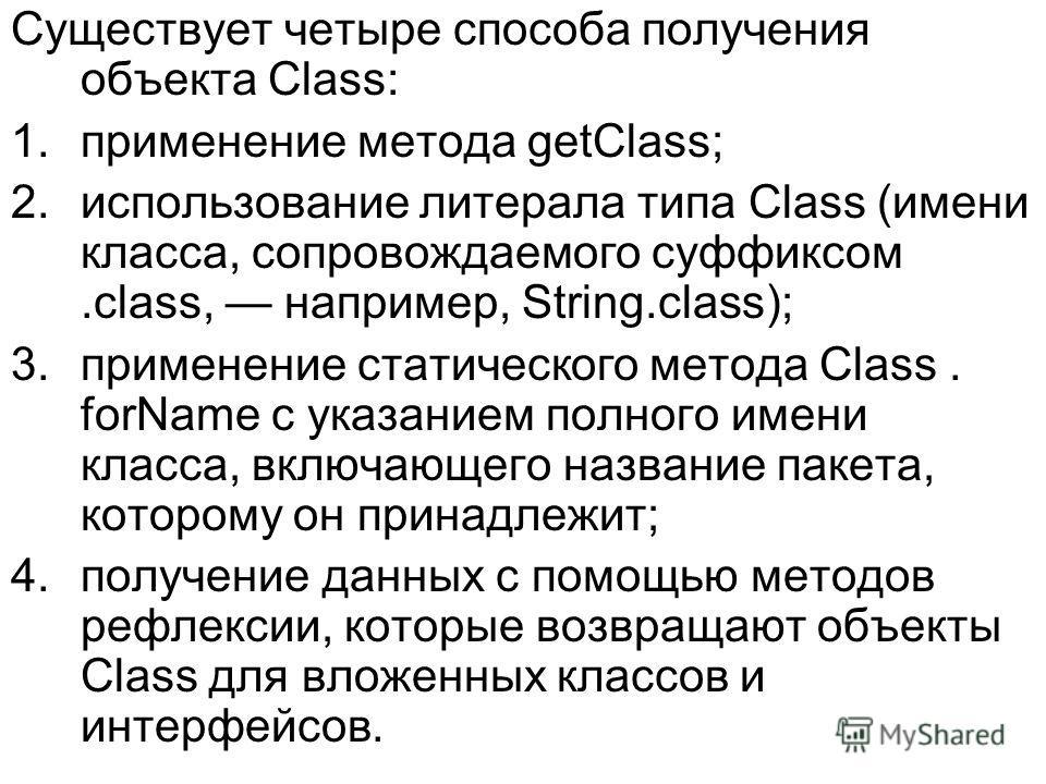 Существует четыре способа получения объекта Class: 1.применение метода getClass; 2.использование литерала типа Class (имени класса, сопровождаемого суффиксом.class, например, String.class); 3.применение статического метода Class. forName с указанием