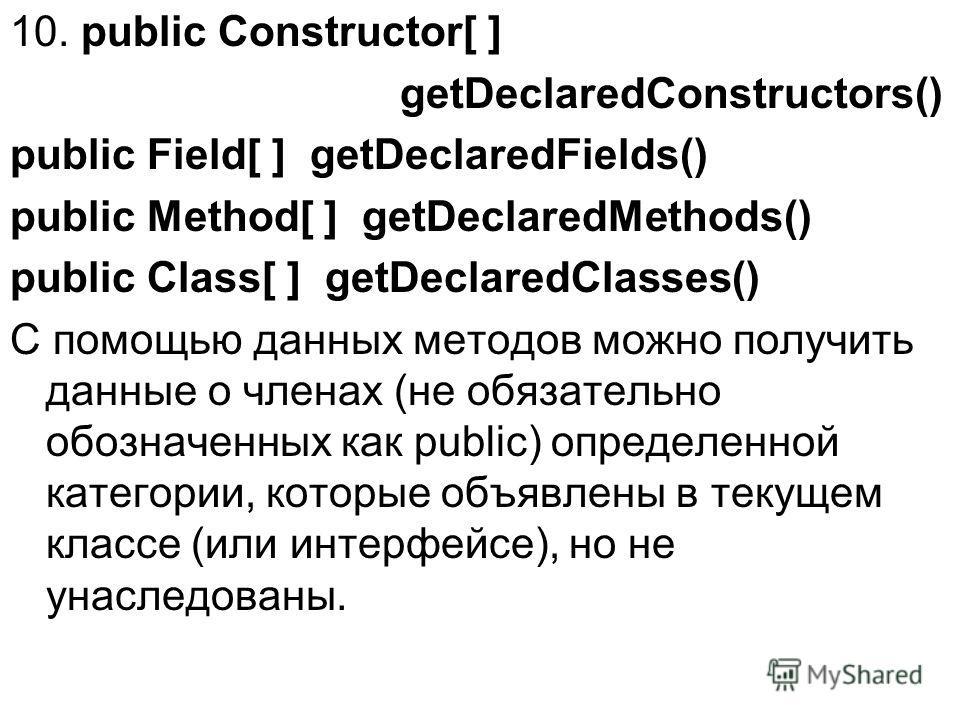 10. public Constructor[ ] getDeclaredConstructors() public Field[ ] getDeclaredFields() public Method[ ] getDeclaredMethods() public Class[ ] getDeclaredClasses() С помощью данных методов можно получить данные о членах (не обязательно обозначенных ка