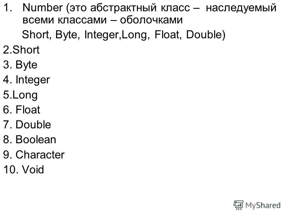 1.Number (это абстрактный класс – наследуемый всеми классами – оболочками Short, Byte, Integer,Long, Float, Double) 2.Short 3. Byte 4. Integer 5.Long 6. Float 7. Double 8. Boolean 9. Character 10. Void
