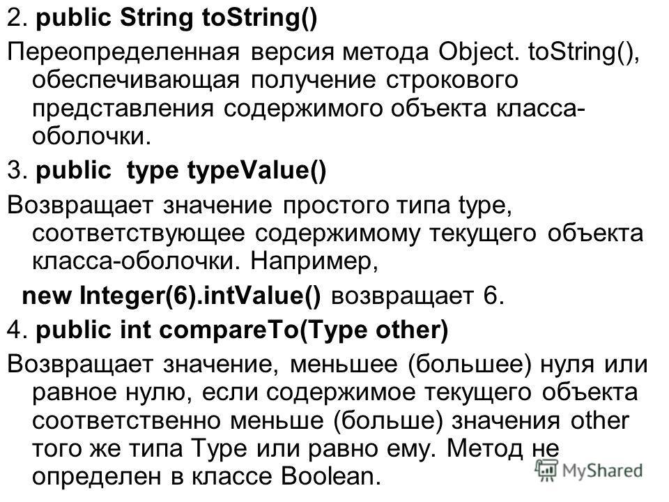 2. public String toString() Переопределенная версия метода Object. toString(), обеспечивающая получение строкового представления содержимого объекта класса- оболочки. 3. public type typeValue() Возвращает значение простого типа type, соответствующее