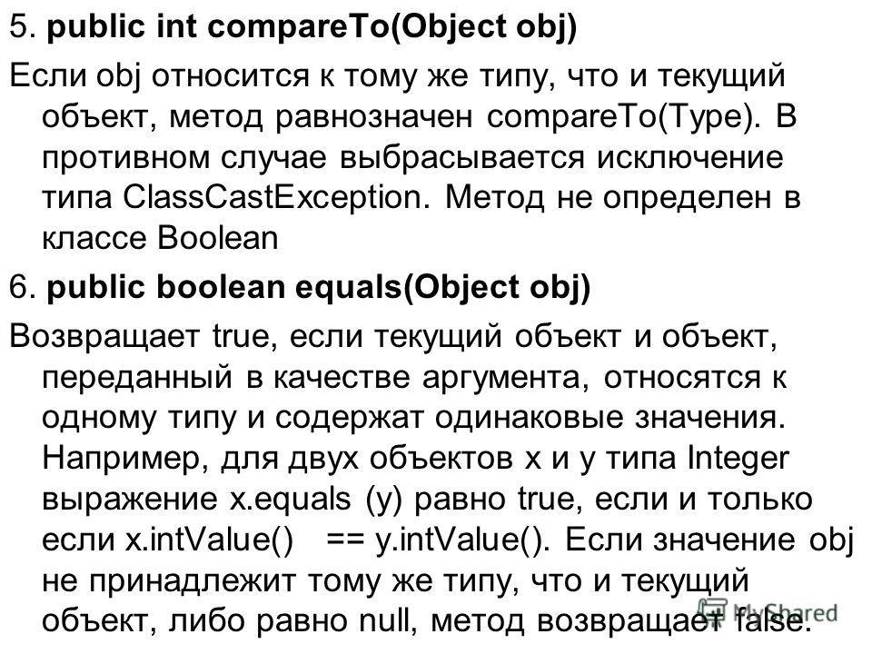 5. public int соmраreTо(Object obj) Если obj относится к тому же типу, что и текущий объект, метод равнозначен compareTo(Туре). В противном случае выбрасывается исключение типа ClassCastException. Метод не определен в классе Boolean 6. public boolean