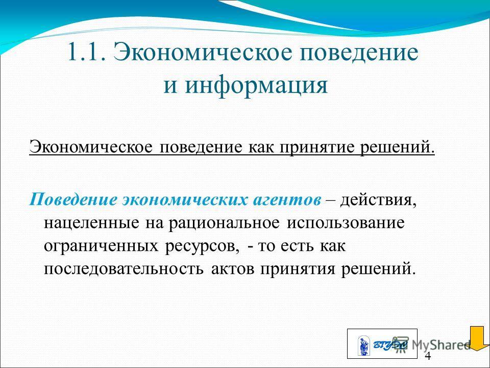 4 1.1. Экономическое поведение и информация Экономическое поведение как принятие решений. Поведение экономических агентов – действия, нацеленные на рациональное использование ограниченных ресурсов, - то есть как последовательность актов принятия реше