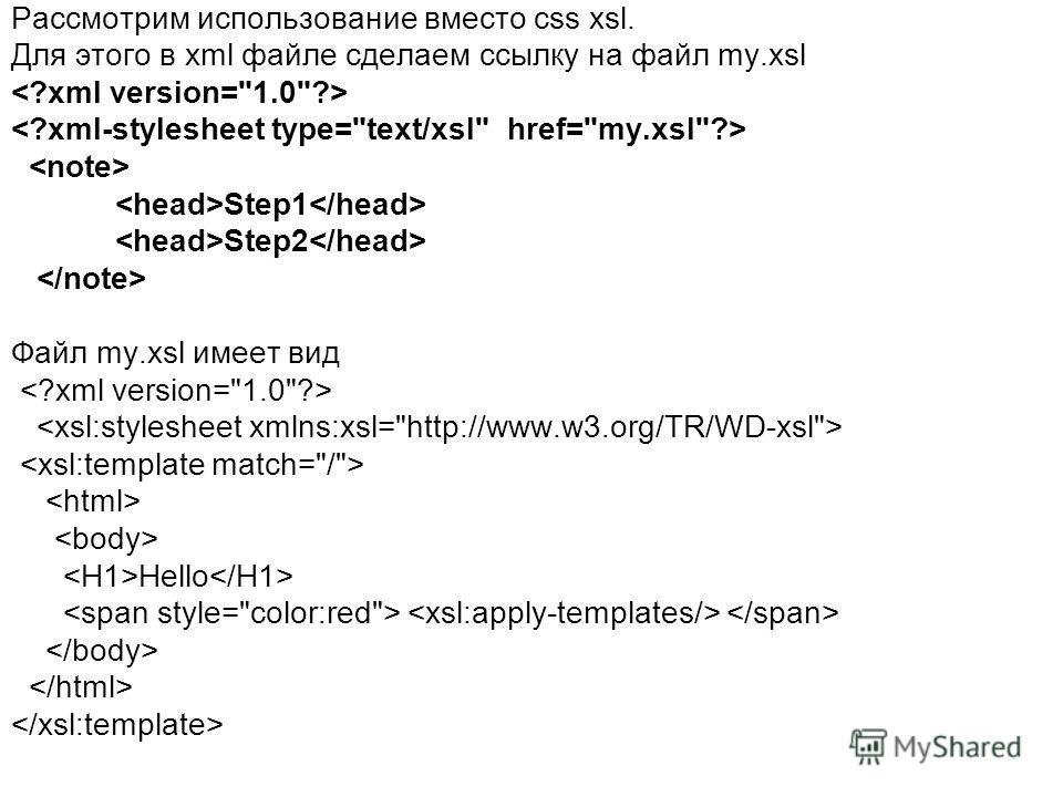 Рассмотрим использование вместо css xsl. Для этого в xml файле сделаем ссылку на файл my.xsl Step1 Step2 Файл my.xsl имеет вид Hello