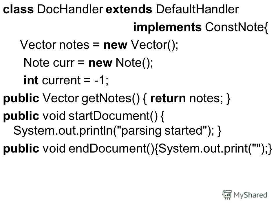 class DocHandler extends DefaultHandler implements ConstNote{ Vector notes = new Vector(); Note curr = new Note(); int current = -1; public Vector getNotes() { return notes; } public void startDocument() { System.out.println(