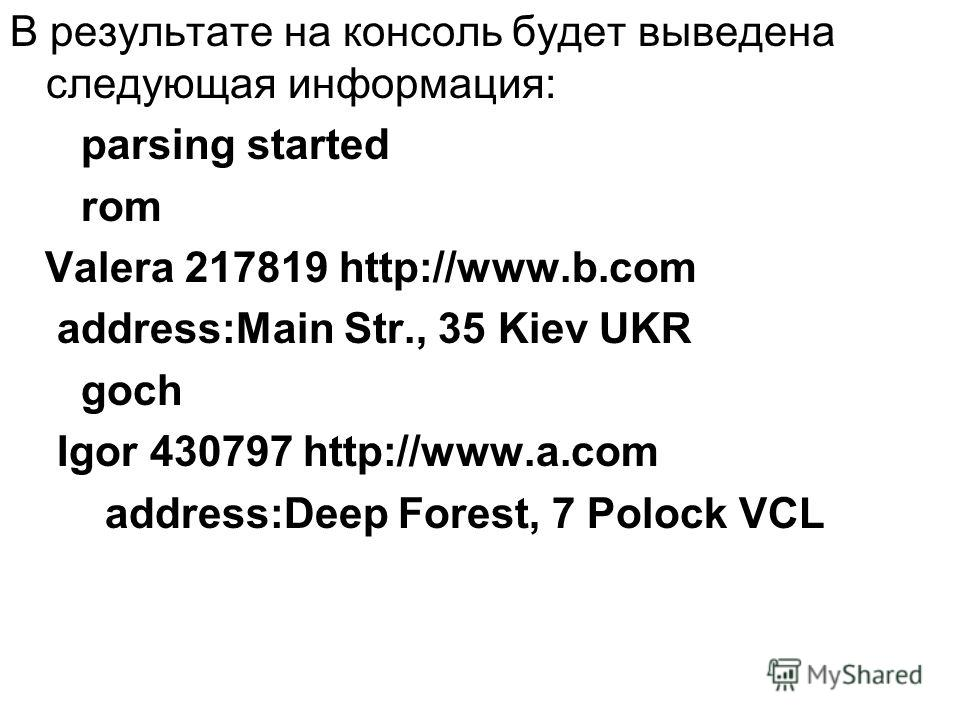 В результате на консоль будет выведена следующая информация: parsing started rom Valera 217819 http://www.b.com address:Main Str., 35 Kiev UKR goch Igor 430797 http://www.a.com address:Deep Forest, 7 Polock VCL