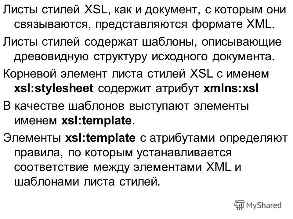 Листы стилей XSL, как и документ, с которым они связываются, представляются формате XML. Листы стилей содержат шаблоны, описывающие древовидную структуру исходного документа. Корневой элемент листа стилей XSL с именем xsl:stylesheet содержит атрибут