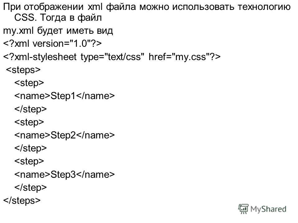 При отображении xml файла можно использовать технологию CSS. Тогда в файл my.xml будет иметь вид Step1 Step2 Step3