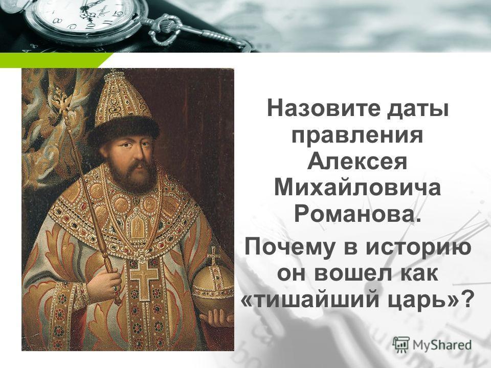 Назовите даты правления Алексея Михайловича Романова. Почему в историю он вошел как «тишайший царь»?