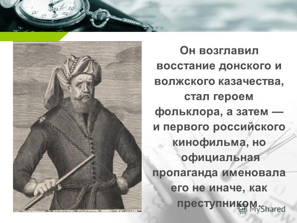 Company name Он возглавил восстание донского и волжского казачества, стал героем фольклора, а затем и первого российского кинофильма, но официальная пропаганда именовала его не иначе, как преступником.