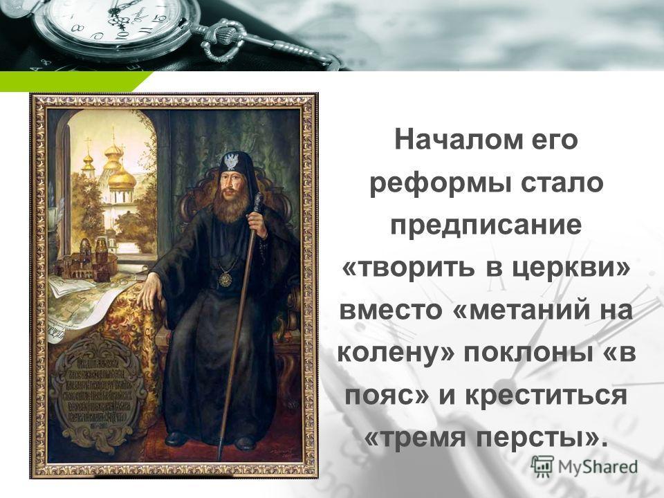 Company name Началом его реформы стало предписание «творить в церкви» вместо «метаний на колену» поклоны «в пояс» и креститься «тремя персты».