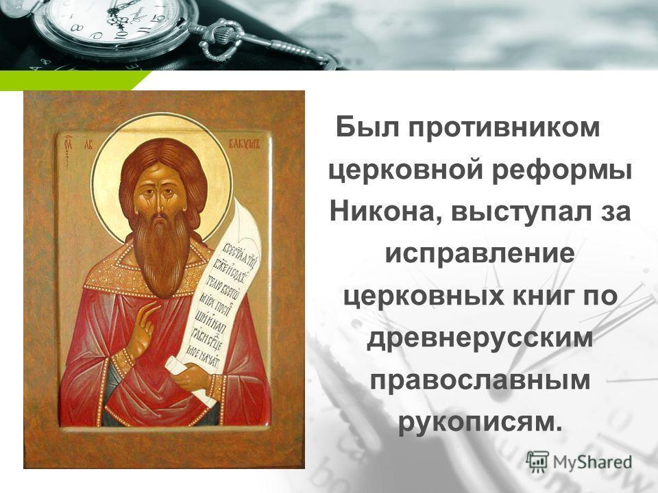 Company name Был противником церковной реформы Никона, выступал за исправление церковных книг по древнерусским православным рукописям.