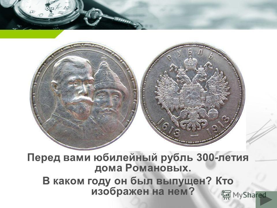 Company name Перед вами юбилейный рубль 300-летия дома Романовых. В каком году он был выпущен? Кто изображен на нем?