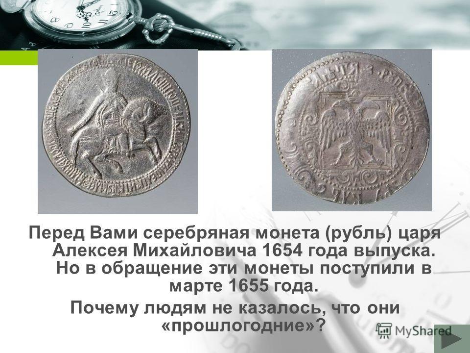 Company name Перед Вами серебряная монета (рубль) царя Алексея Михайловича 1654 года выпуска. Но в обращение эти монеты поступили в марте 1655 года. Почему людям не казалось, что они «прошлогодние»?