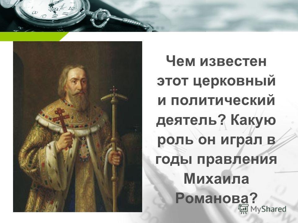 Company name Чем известен этот церковный и политический деятель? Какую роль он играл в годы правления Михаила Романова?