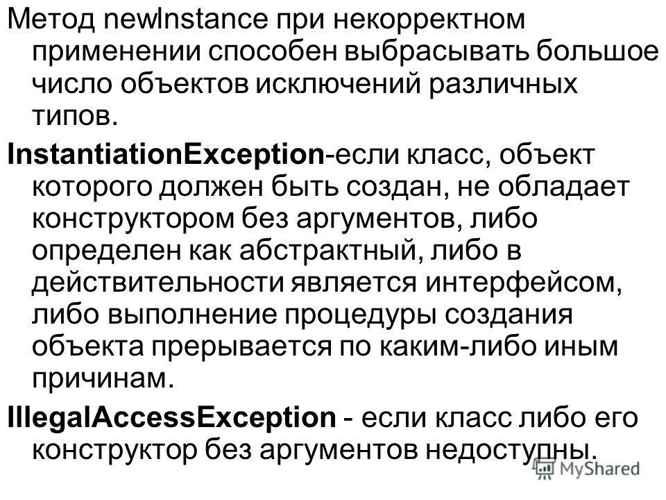 Метод newlnstance при некорректном применении способен выбрасывать большое число объектов исключений различных типов. InstantiationException-если класс, объект которого должен быть создан, не обладает конструктором без аргументов, либо определен как