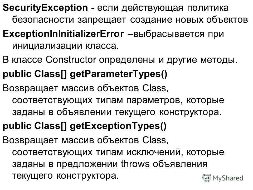 SecurityException - если действующая политика безопасности запрещает создание новых объектов ExceptionInInitializerError –выбрасывается при инициализации класса. В классе Constructor определены и другие методы. public Сlass[] getParameterTypes() Возв