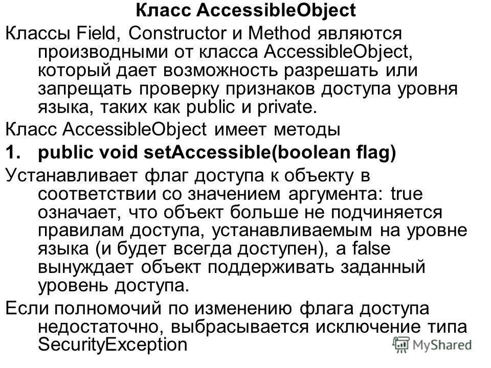 Класс AccessibleObject Классы Field, Constructor и Method являются производными от класса AccessibleObject, который дает возможность разрешать или запрещать проверку признаков доступа уровня языка, таких как public и private. Класс AccessibleObject и