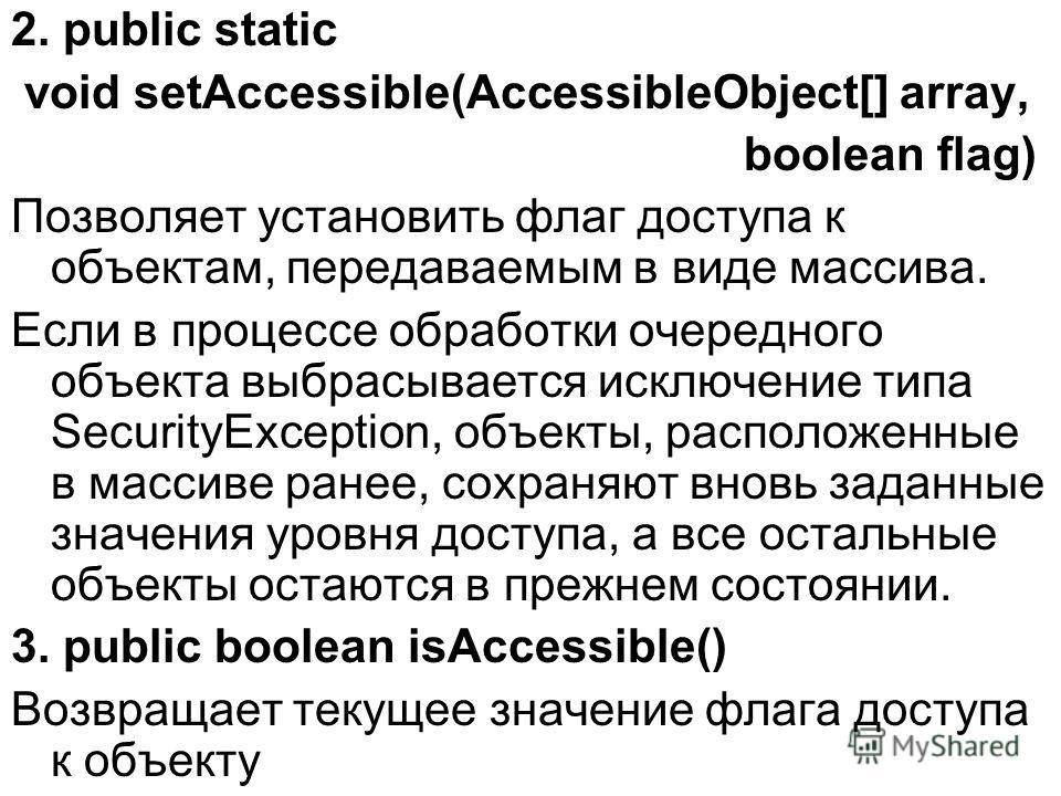 2. public static void setAccessible(AccessibleObject[] array, boolean flag) Позволяет установить флаг доступа к объектам, передаваемым в виде массива. Если в процессе обработки очередного объекта выбрасывается исключение типа SecurityException, объек