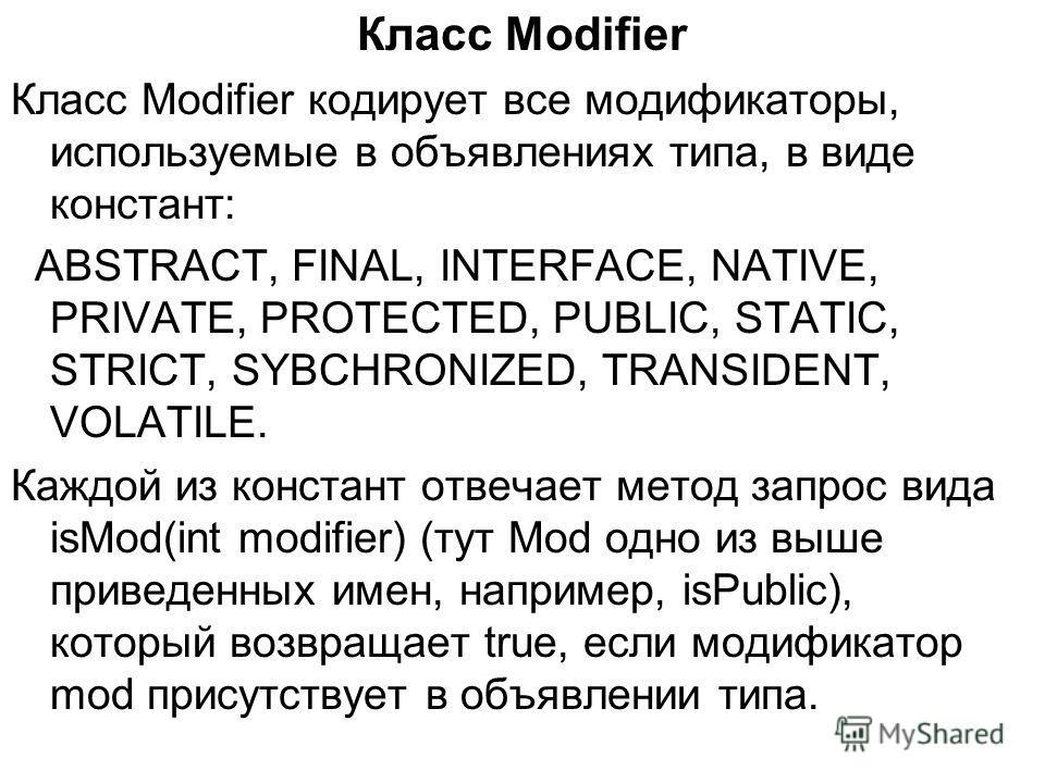 Класс Modifier Класс Modifier кодирует все модификаторы, используемые в объявлениях типа, в виде констант: ABSTRACT, FINAL, INTERFACE, NATIVE, PRIVATE, PROTECTED, PUBLIC, STATIC, STRICT, SYBCHRONIZED, TRANSIDENT, VOLATILE. Каждой из констант отвечает