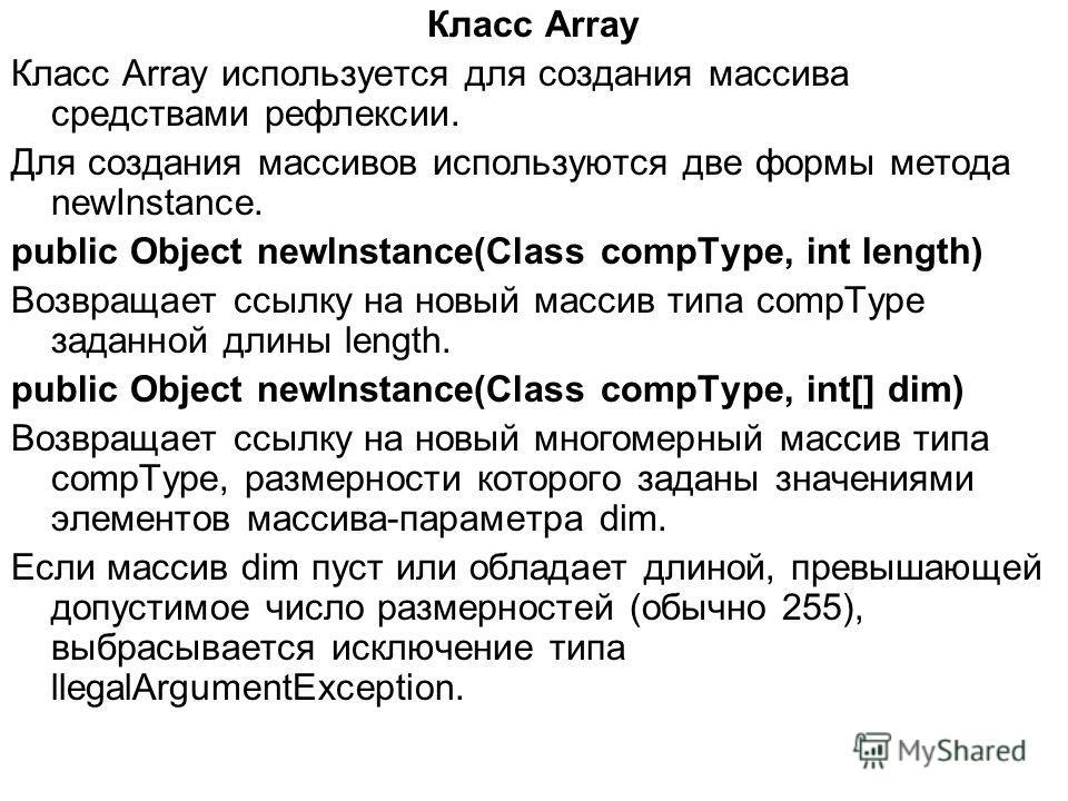 Класс Array Класс Array используется для создания массива средствами рефлексии. Для создания массивов используются две формы метода newInstance. public Object newlnstance(Class compType, int length) Возвращает ссылку на новый массив типа compType зад