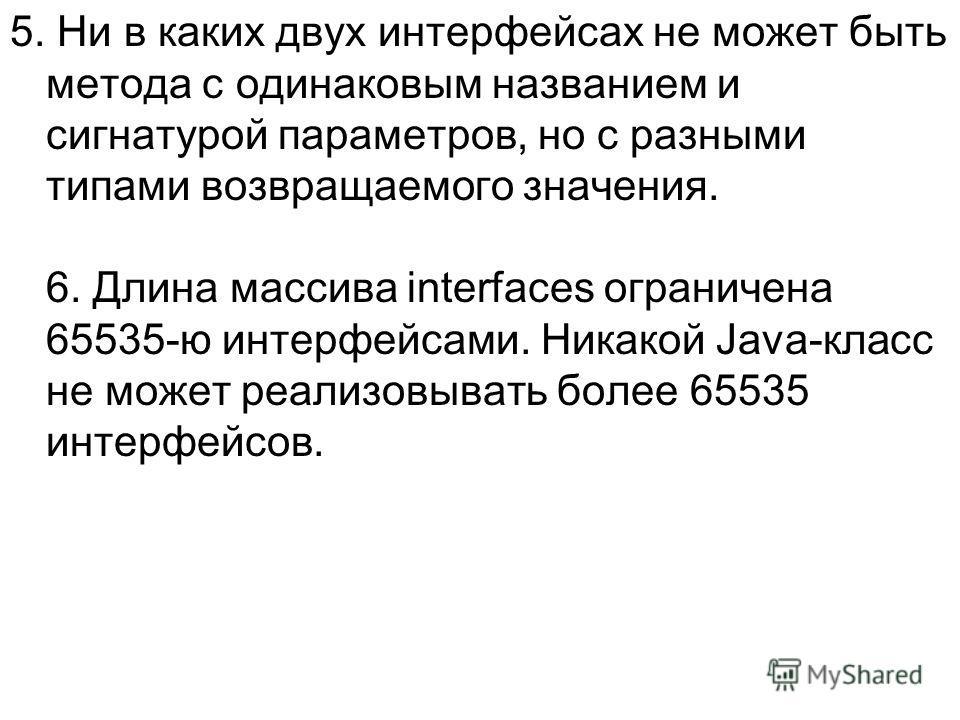 5. Ни в каких двух интерфейсах не может быть метода с одинаковым названием и сигнатурой параметров, но с разными типами возвращаемого значения. 6. Длина массива interfaces ограничена 65535-ю интерфейсами. Никакой Java-класс не может реализовывать бол