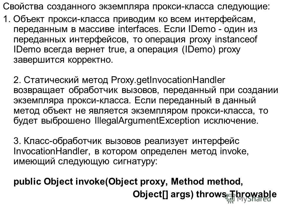 Свойства созданного экземпляра прокси-класса следующие: 1. Объект прокси-класса приводим ко всем интерфейсам, переданным в массиве interfaces. Если IDemo - один из переданных интерфейсов, то операция proxy instanceof IDemo всегда вернет true, а опера