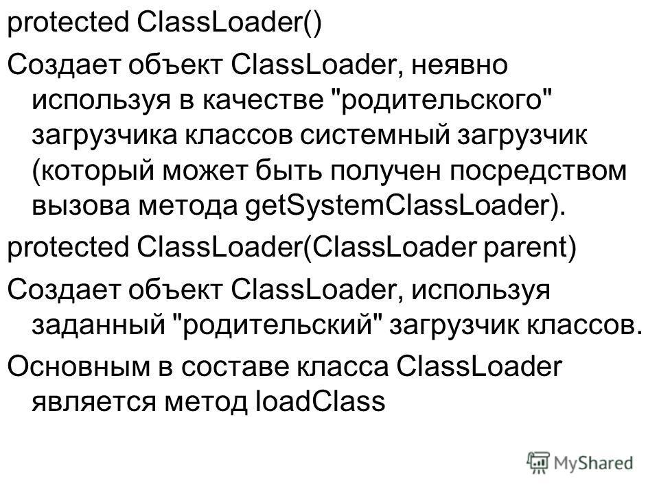 protected ClassLoader() Создает объект ClassLoader, неявно используя в качестве