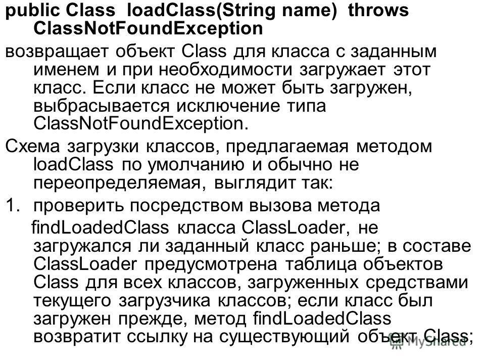 public Сlass loadClass(String name) throws ClassNotFoundException возвращает объект Class для класса с заданным именем и при необходимости загружает этот класс. Если класс не может быть загружен, выбрасывается исключение типа ClassNotFoundException.