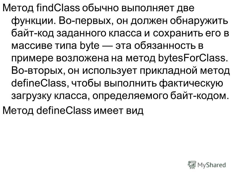 Метод findClass обычно выполняет две функции. Во-первых, он должен обнаружить байт-код заданного класса и сохранить его в массиве типа byte эта обязанность в примере возложена на метод bytesForСlass. Во-вторых, он использует прикладной метод defineСl