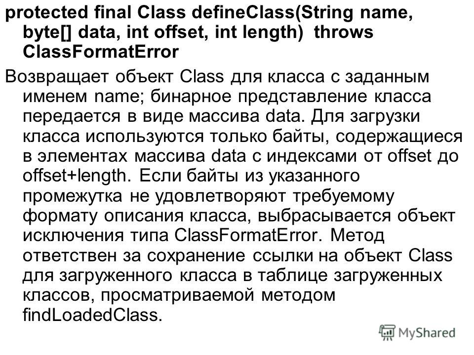 protected final Class defineClass(String name, byte[] data, int offset, int length) throws ClassFormatError Возвращает объект Class для класса с заданным именем name; бинарное представление класса передается в виде массива data. Для загрузки класса и